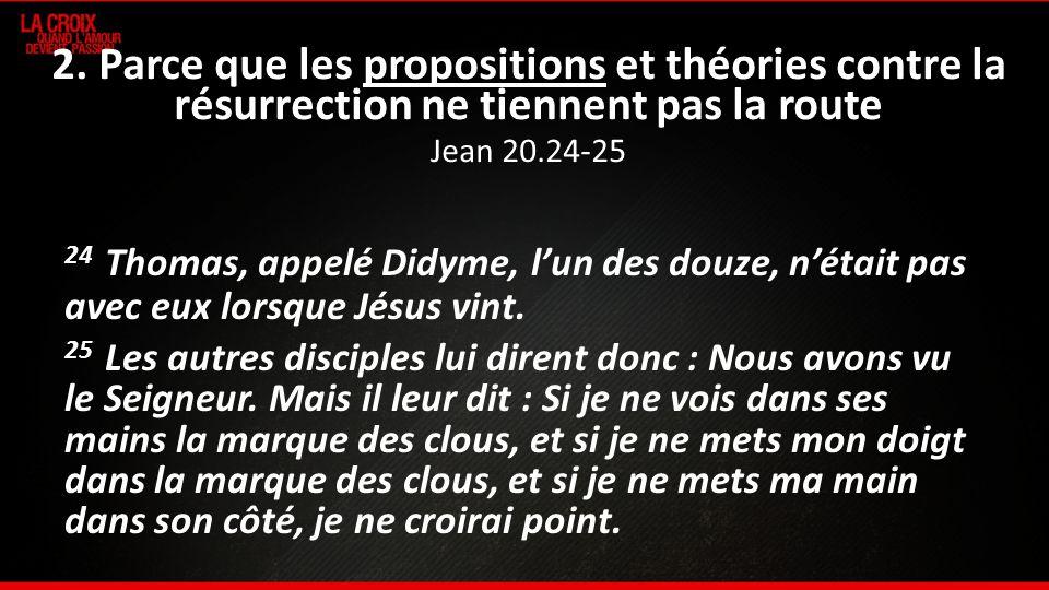 2. Parce que les propositions et théories contre la résurrection ne tiennent pas la route Jean 20.24-25