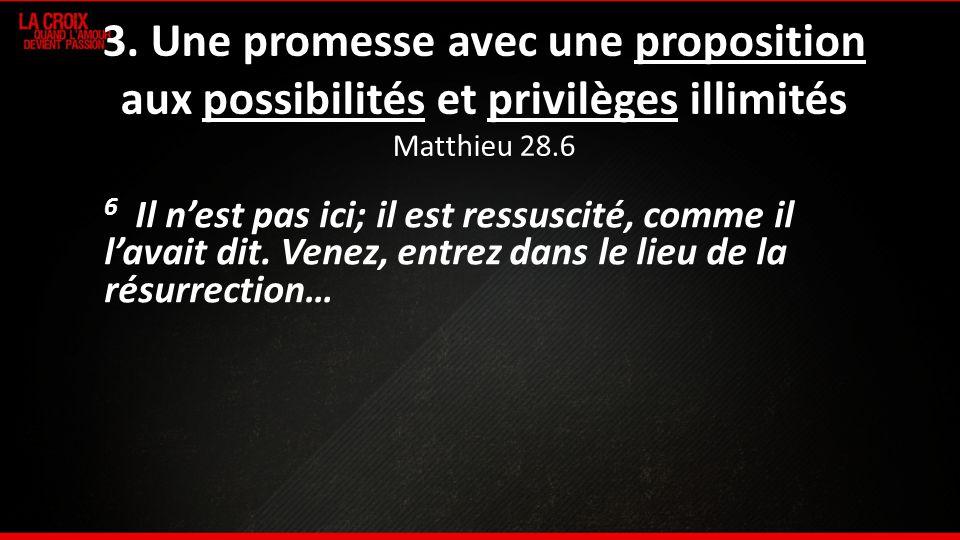 3. Une promesse avec une proposition aux possibilités et privilèges illimités Matthieu 28.6