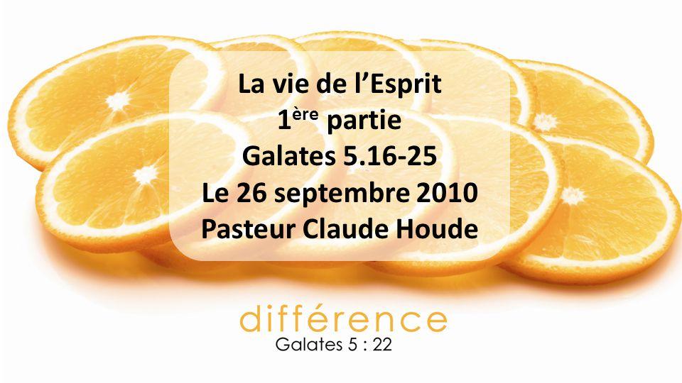 La vie de l'Esprit 1ère partie Galates 5.16-25 Le 26 septembre 2010 Pasteur Claude Houde