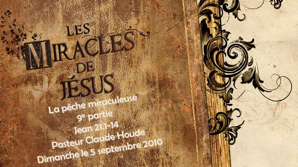 La pêche miraculeuse 9e partie Jean 21.1-14 Pasteur Claude Houde Dimanche le 5 septembre 2010