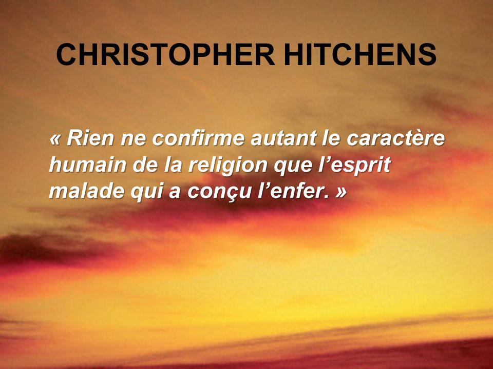 CHRISTOPHER HITCHENS « Rien ne confirme autant le caractère humain de la religion que l'esprit malade qui a conçu l'enfer. »
