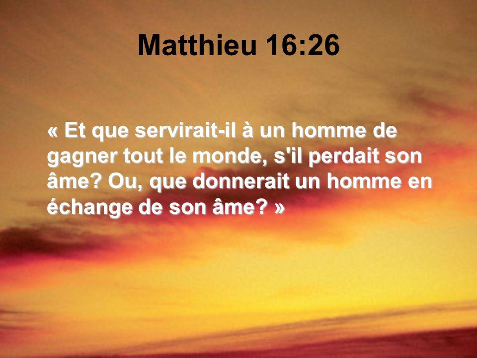 Matthieu 16:26 « Et que servirait-il à un homme de gagner tout le monde, s il perdait son âme.