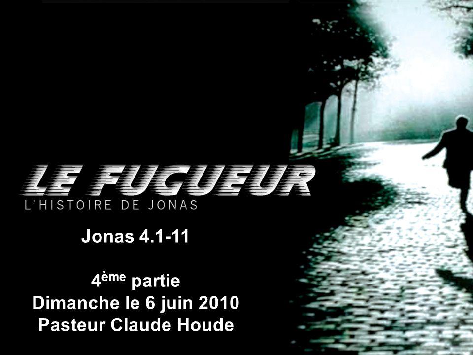 Jonas 4.1-11 4ème partie Dimanche le 6 juin 2010 Pasteur Claude Houde