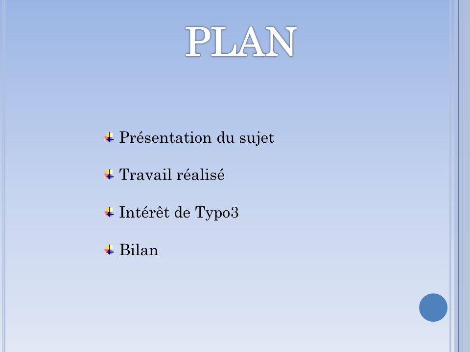 PLAN Présentation du sujet Travail réalisé Intérêt de Typo3 Bilan