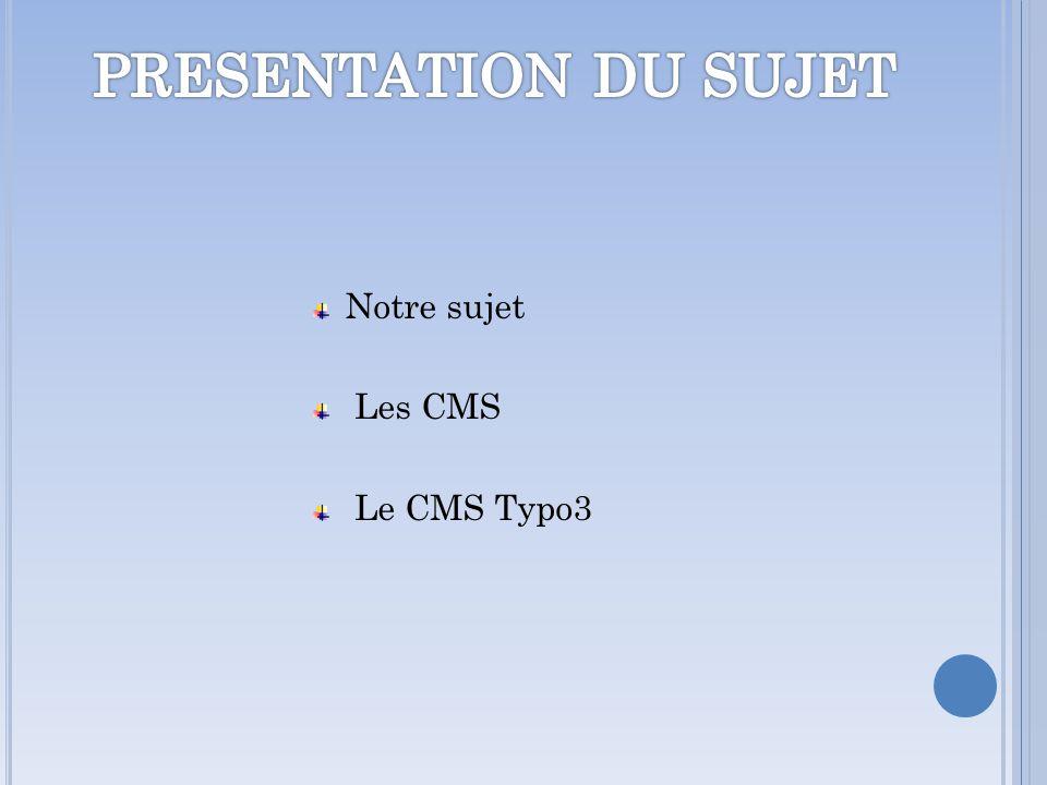 PRESENTATION DU SUJET Notre sujet Les CMS Le CMS Typo3