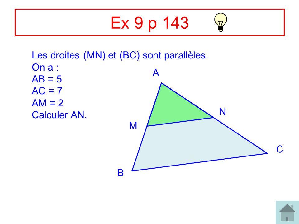 Ex 9 p 143 Les droites (MN) et (BC) sont parallèles. On a : AB = 5