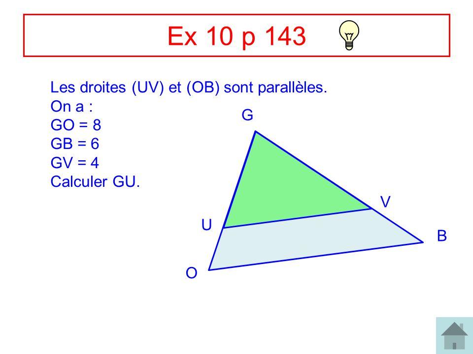 Ex 10 p 143 Les droites (UV) et (OB) sont parallèles. On a : GO = 8