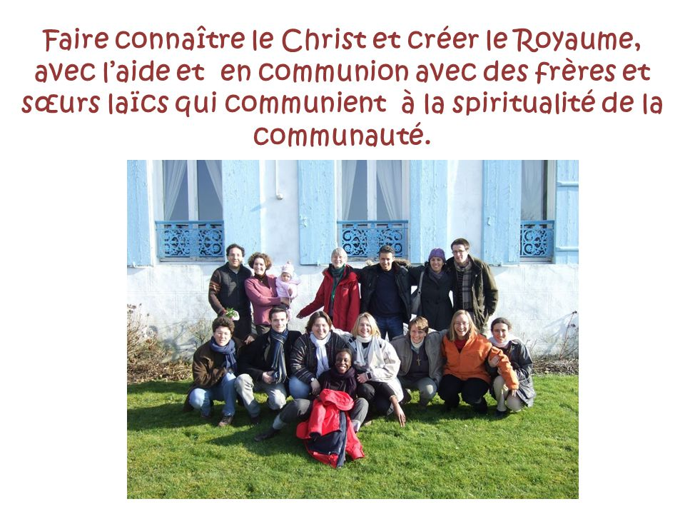 Faire connaître le Christ et créer le Royaume, avec l'aide et en communion avec des frères et sœurs laïcs qui communient à la spiritualité de la communauté.
