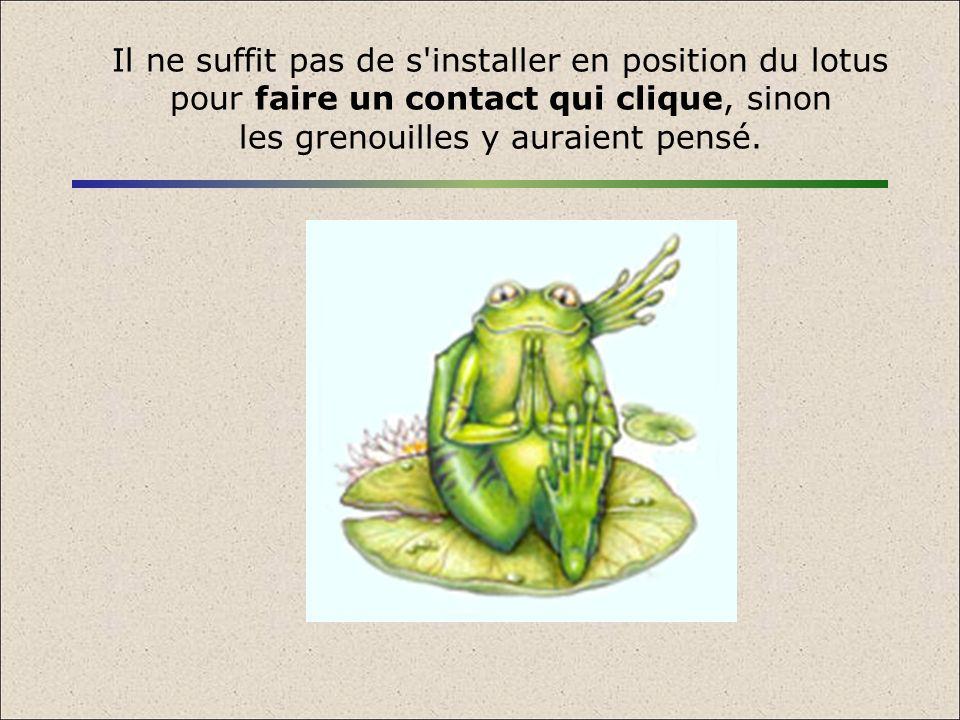 Il ne suffit pas de s installer en position du lotus pour faire un contact qui clique, sinon les grenouilles y auraient pensé.