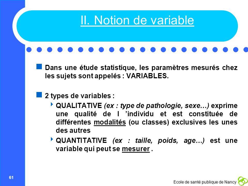 II. Notion de variable Dans une étude statistique, les paramètres mesurés chez les sujets sont appelés : VARIABLES.