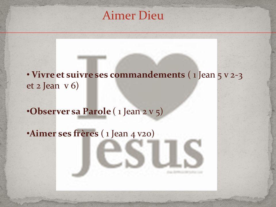 Aimer Dieu Vivre et suivre ses commandements ( 1 Jean 5 v 2-3 et 2 Jean v 6) Observer sa Parole ( 1 Jean 2 v 5)