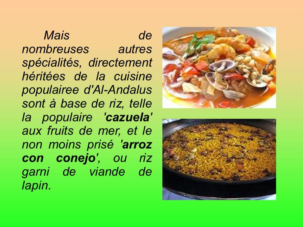 Mais de nombreuses autres spécialités, directement héritées de la cuisine populairee d Al-Andalus sont à base de riz, telle la populaire cazuela aux fruits de mer, et le non moins prisé arroz con conejo , ou riz garni de viande de lapin.