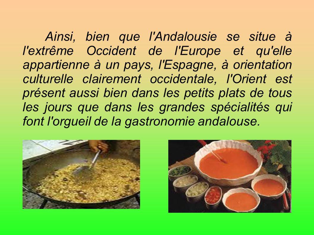 Ainsi, bien que l Andalousie se situe à l extrême Occident de l Europe et qu elle appartienne à un pays, l Espagne, à orientation culturelle clairement occidentale, l Orient est présent aussi bien dans les petits plats de tous les jours que dans les grandes spécialités qui font l orgueil de la gastronomie andalouse.