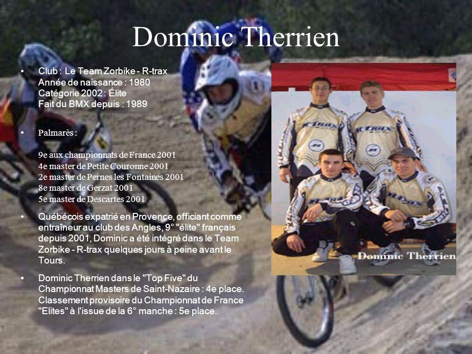 Dominic Therrien Club : Le Team Zorbike - R-trax Année de naissance : 1980 Catégorie 2002 : Élite Fait du BMX depuis : 1989.