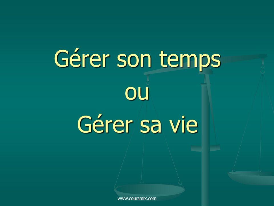 Gérer son temps ou Gérer sa vie www.coursmix.com