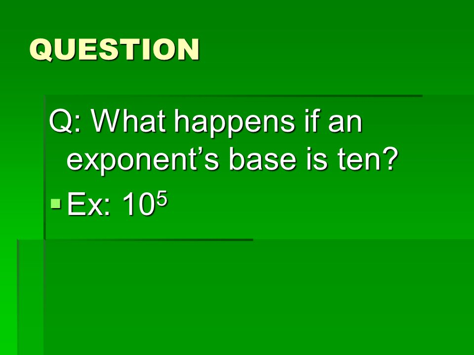 Q: What happens if an exponent's base is ten Ex: 105