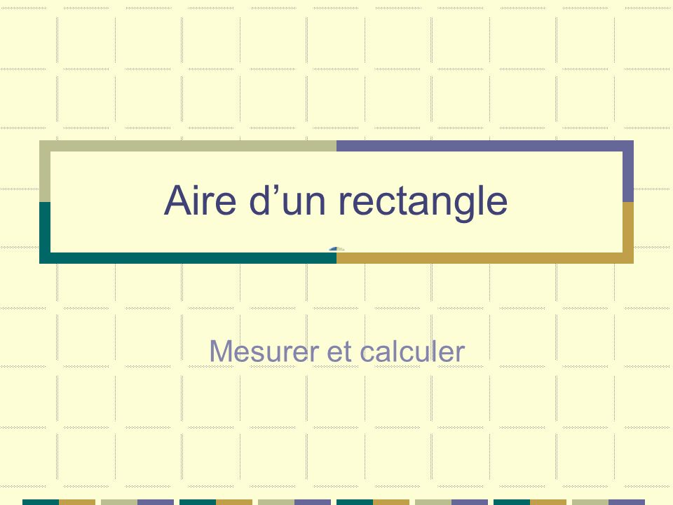 Aire d'un rectangle Mesurer et calculer
