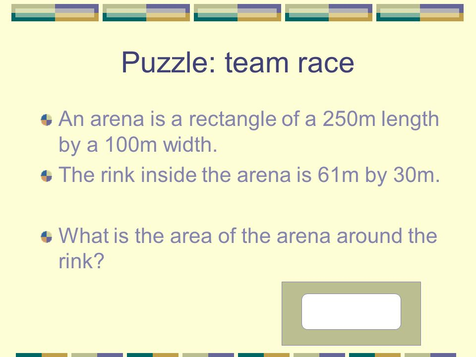Puzzle: team raceAn arena is a rectangle of a 250m length by a 100m width. The rink inside the arena is 61m by 30m.