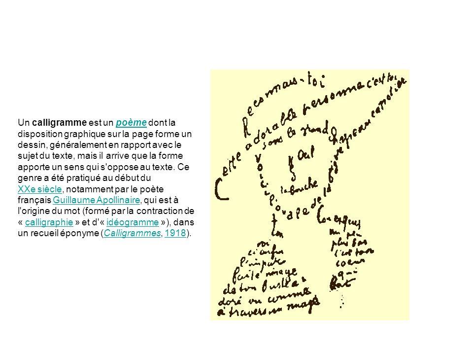 Un calligramme est un poème dont la disposition graphique sur la page forme un dessin, généralement en rapport avec le sujet du texte, mais il arrive que la forme apporte un sens qui s oppose au texte.