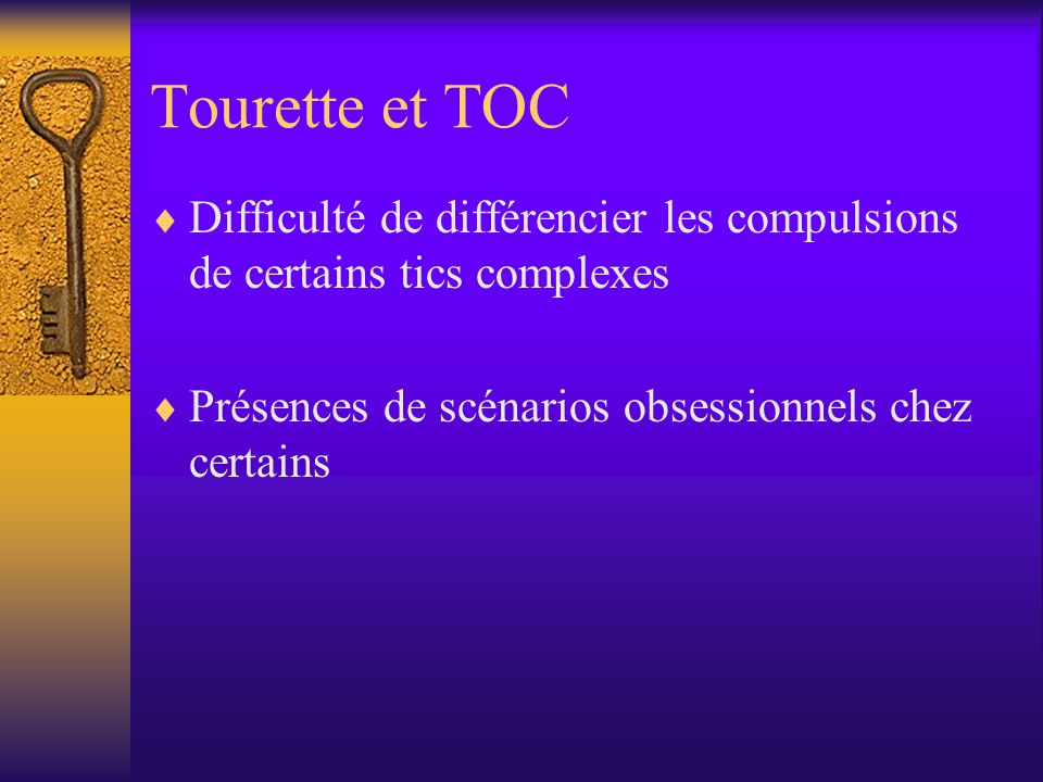 Tourette et TOC Difficulté de différencier les compulsions de certains tics complexes.