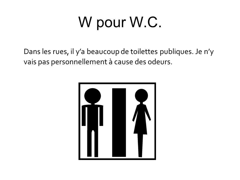 W pour W.C.Dans les rues, il y'a beaucoup de toilettes publiques.