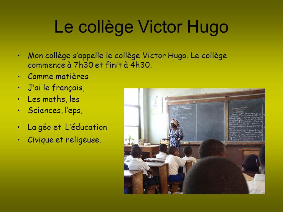Le collège Victor Hugo Mon collège s'appelle le collège Victor Hugo. Le collège commence à 7h30 et finit à 4h30.
