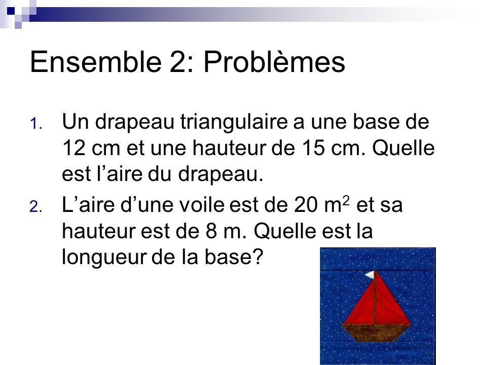 Ensemble 2: Problèmes Un drapeau triangulaire a une base de 12 cm et une hauteur de 15 cm. Quelle est l'aire du drapeau.