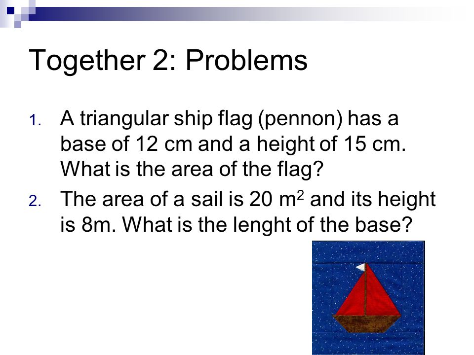 Together 2: Problems A triangular ship flag (pennon) has a base of 12 cm and a height of 15 cm. What is the area of the flag