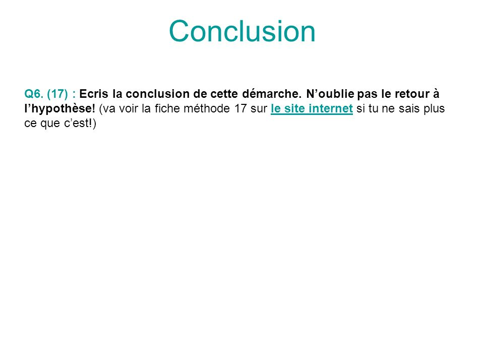 ConclusionQ6. (17) : Ecris la conclusion de cette démarche. N'oublie pas le retour à.