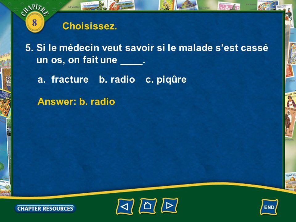 Choisissez. 5. Si le médecin veut savoir si le malade s'est cassé un os, on fait une ____. a. fracture b. radio c. piqûre.