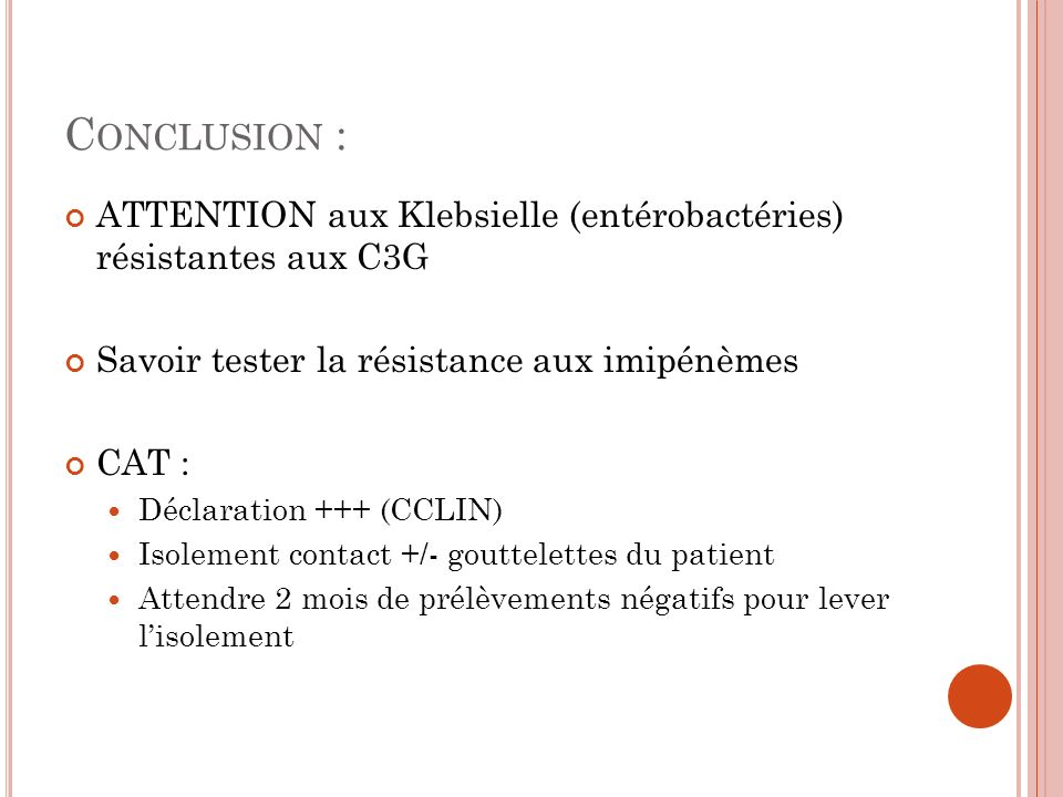 Conclusion : ATTENTION aux Klebsielle (entérobactéries) résistantes aux C3G. Savoir tester la résistance aux imipénèmes.