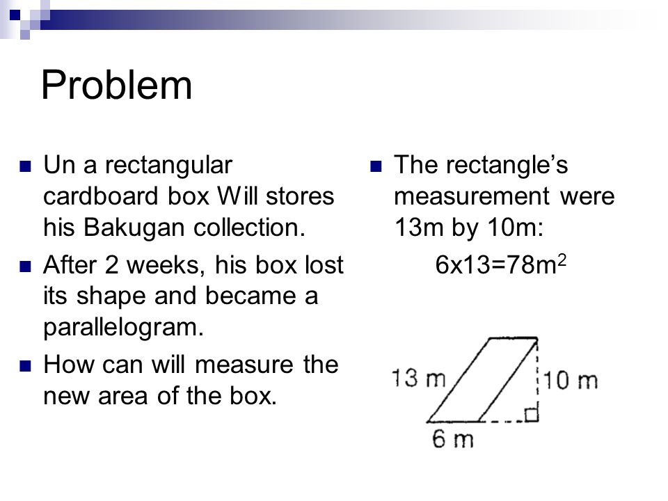 Problem Un a rectangular cardboard box Will stores his Bakugan collection. After 2 weeks, his box lost its shape and became a parallelogram.