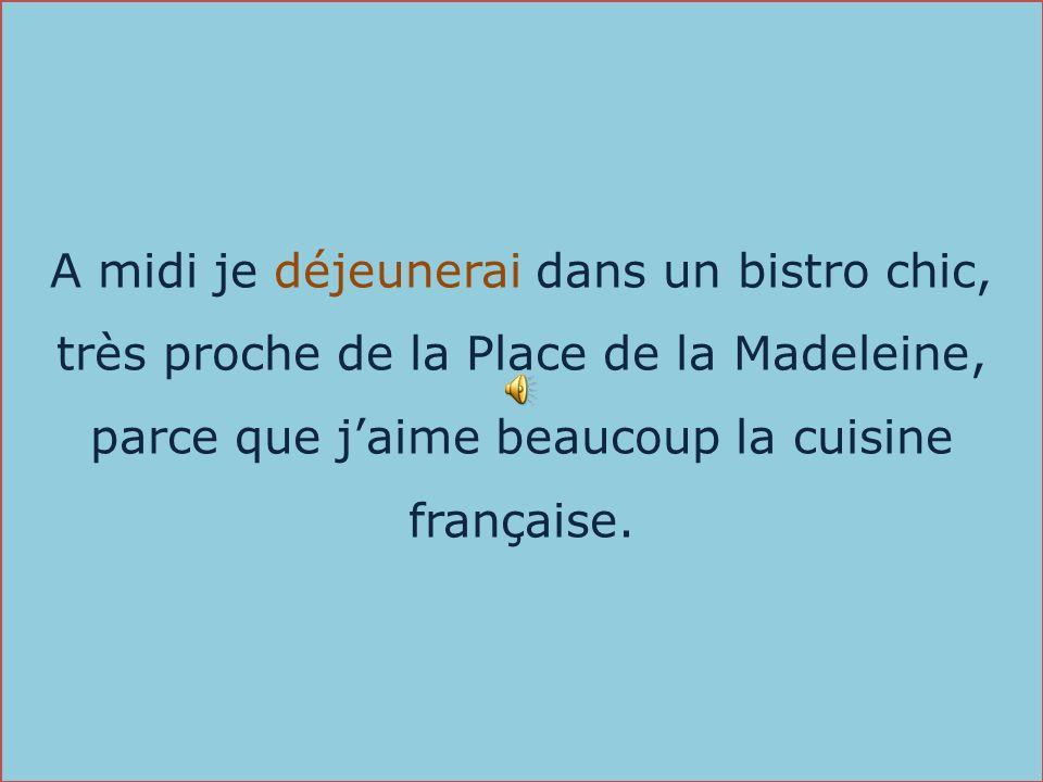 A midi je déjeunerai dans un bistro chic, très proche de la Place de la Madeleine, parce que j'aime beaucoup la cuisine française.