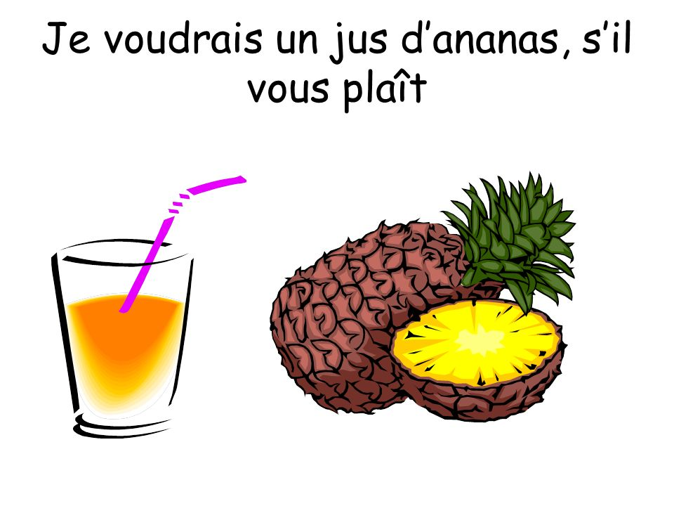 Je voudrais un jus d'ananas, s'il vous plaît