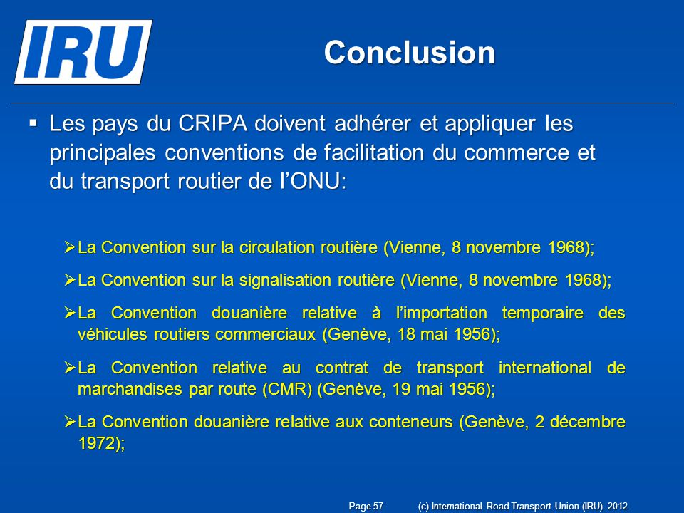 Conclusion Les pays du CRIPA doivent adhérer et appliquer les principales conventions de facilitation du commerce et du transport routier de l'ONU: