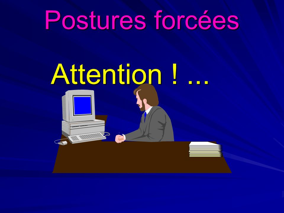 Postures forcées Attention ! ...