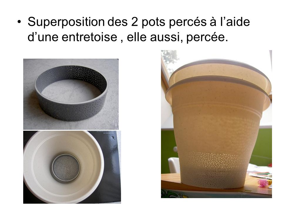 Superposition des 2 pots percés à l'aide d'une entretoise , elle aussi, percée.