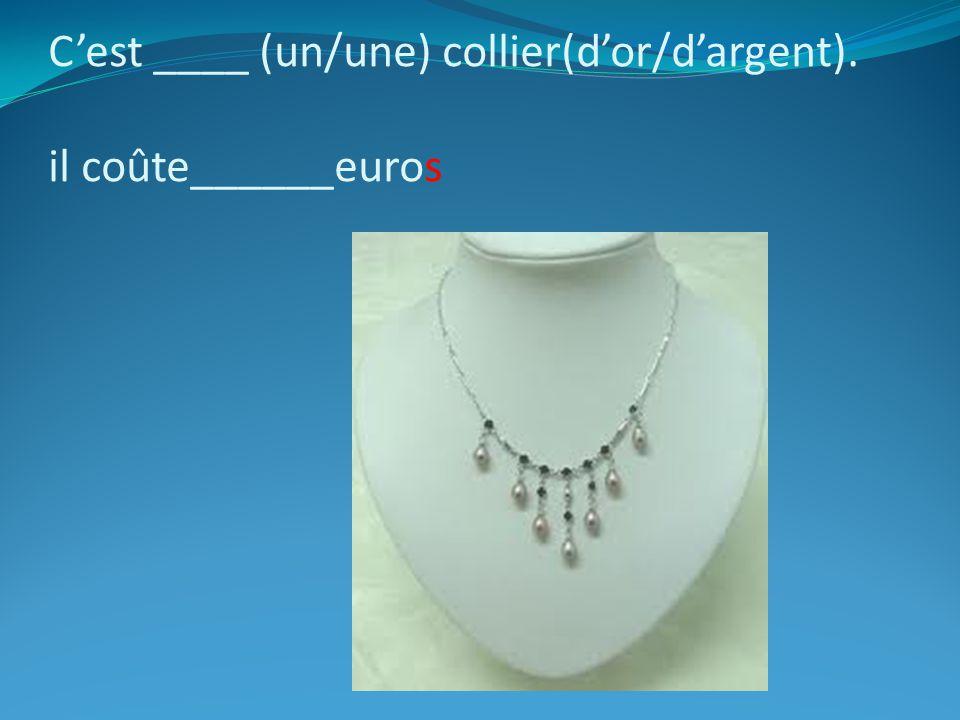 C'est ____ (un/une) collier(d'or/d'argent). il coûte______euros