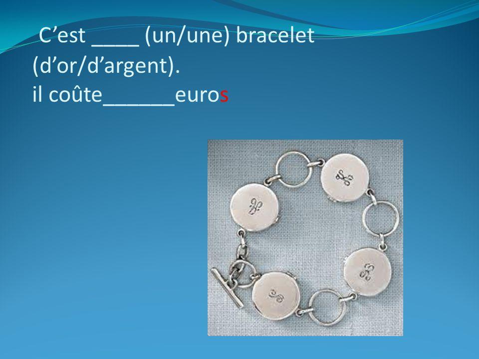 C'est ____ (un/une) bracelet (d'or/d'argent). il coûte______euros