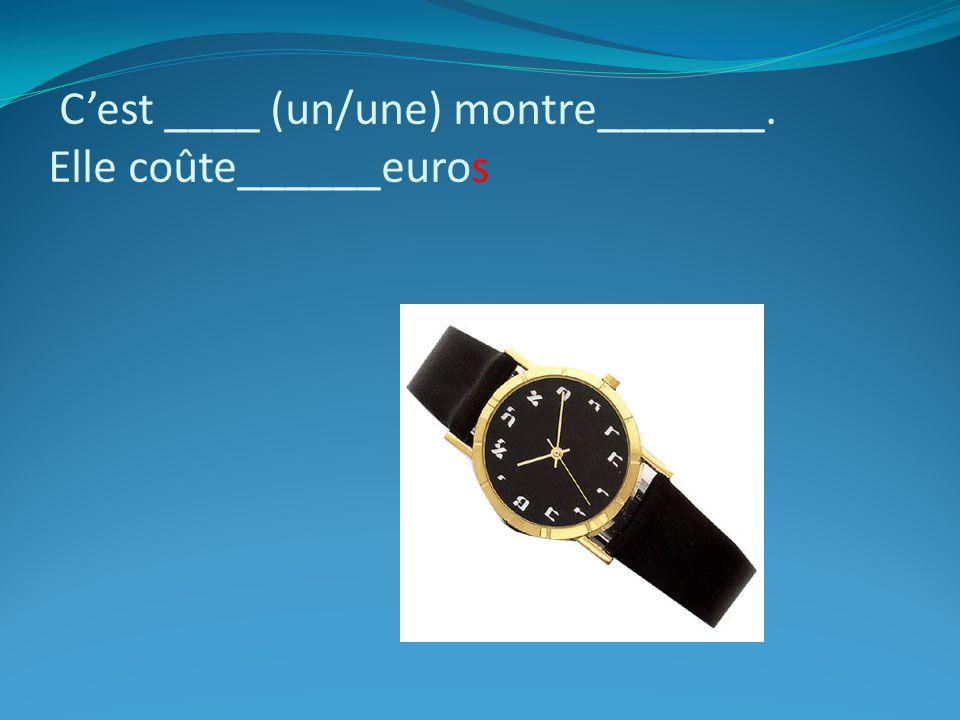 C'est ____ (un/une) montre_______. Elle coûte______euros