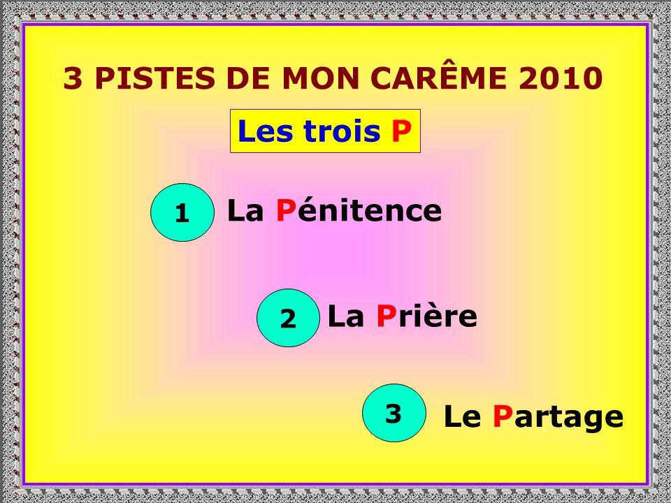 3 PISTES DE MON CARÊME 2010 Les trois P La Pénitence La Prière