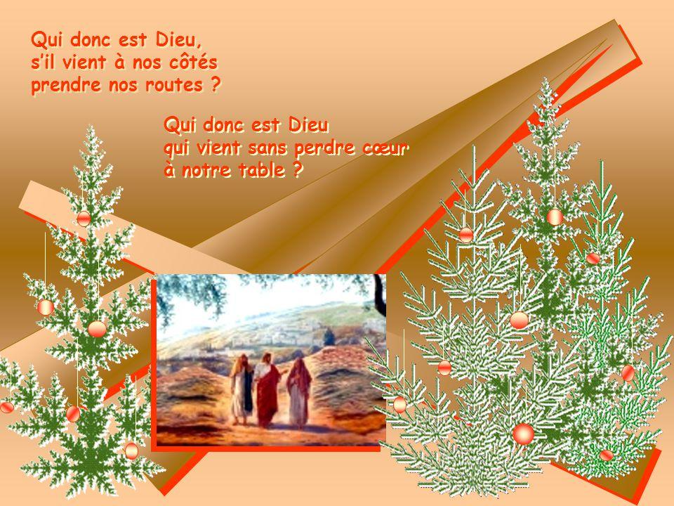 Qui donc est Dieu, s'il vient à nos côtés. prendre nos routes Qui donc est Dieu. qui vient sans perdre cœur.