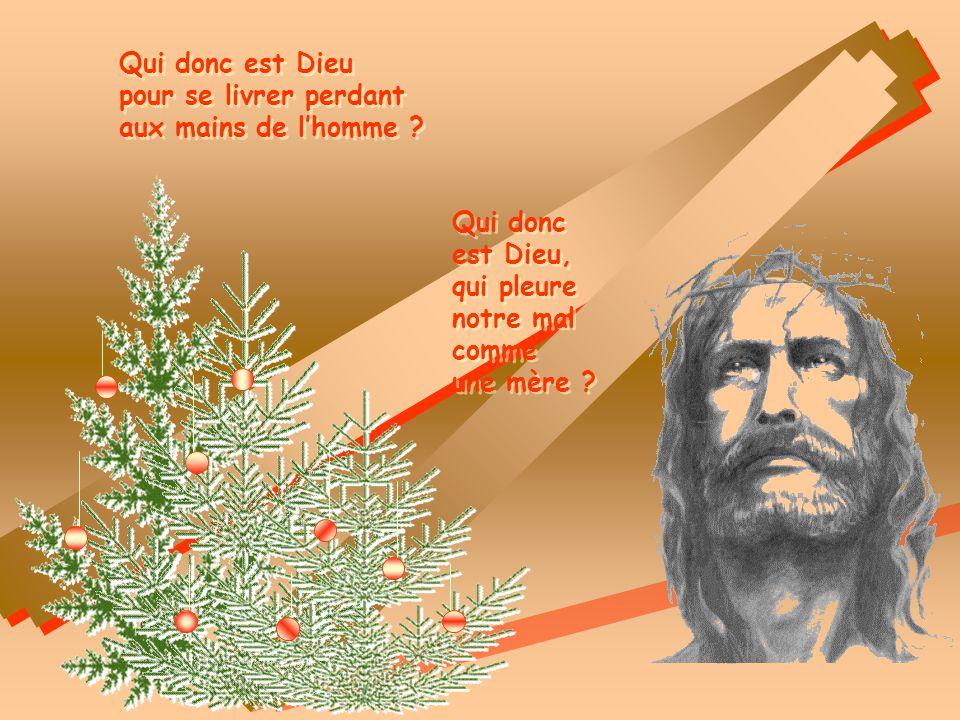 Qui donc est Dieu pour se livrer perdant. aux mains de l'homme Qui donc. est Dieu, qui pleure.