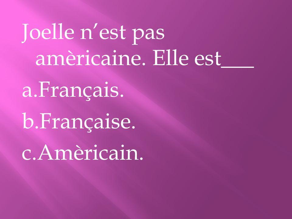 Joelle n'est pas amèricaine. Elle est___ a. Français. b. Française. c