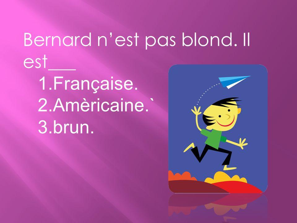 Bernard n'est pas blond. Il est___