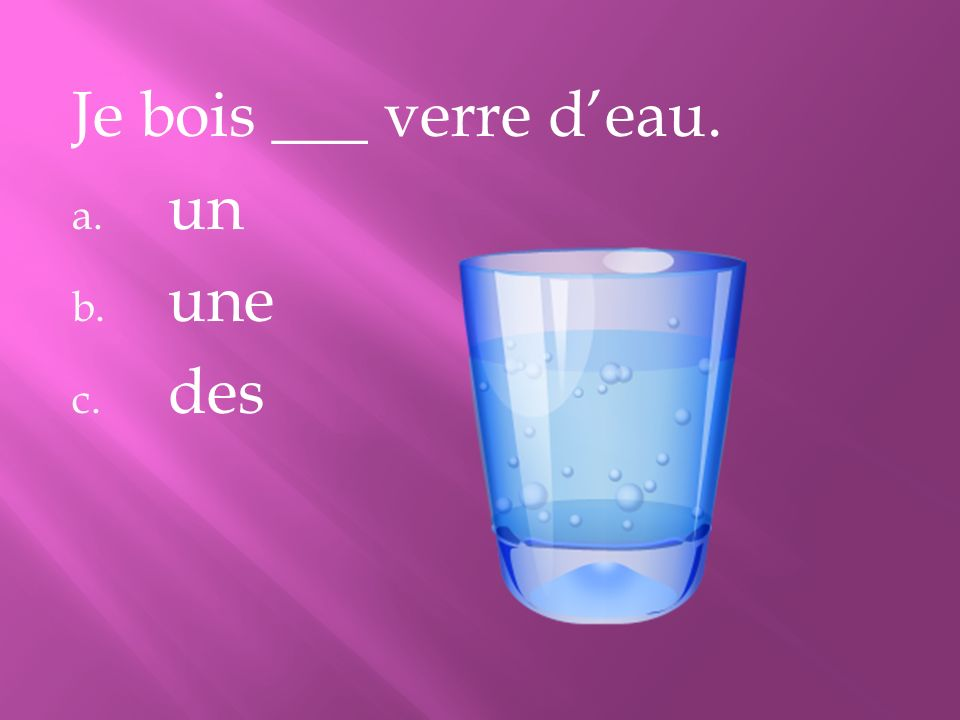 Je bois ___ verre d'eau. un une des