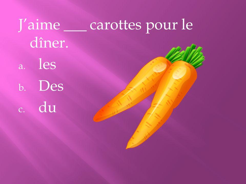 J'aime ___ carottes pour le dîner.