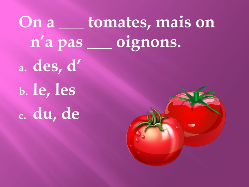 On a ___ tomates, mais on n'a pas ___ oignons.