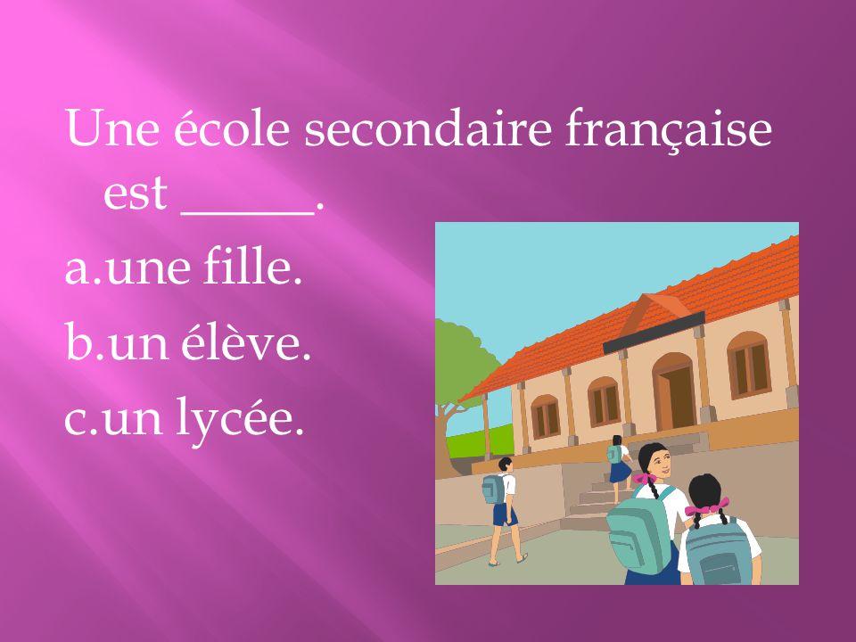 Une école secondaire française est _____. a. une fille. b. un élève. c