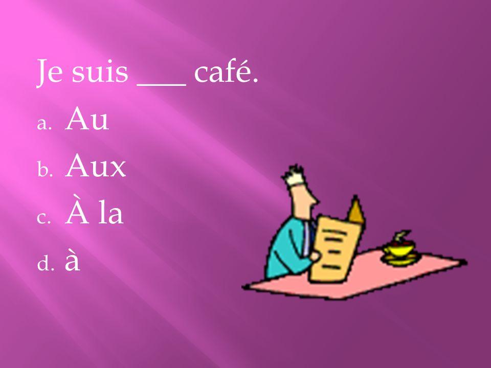 Je suis ___ café. Au Aux À la à